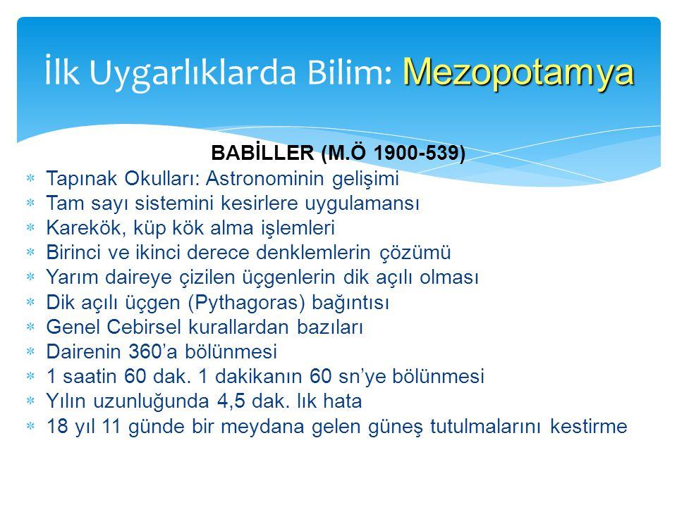 BABİLLER (M.Ö 1900-539)  Tapınak Okulları: Astronominin gelişimi  Tam sayı sistemini kesirlere uygulamansı  Karekök, küp kök alma işlemleri  Birin