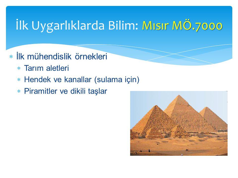  İlk mühendislik örnekleri  Tarım aletleri  Hendek ve kanallar (sulama için)  Piramitler ve dikili taşlar Mısır MÖ.7000 İlk Uygarlıklarda Bilim: Mısır MÖ.7000
