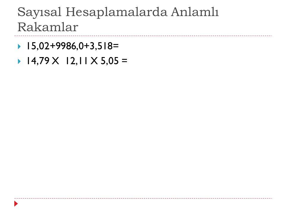 Sayısal Hesaplamalarda Anlamlı Rakamlar  15,02+9986,0+3,518=  14,79 X 12,11 X 5,05 =