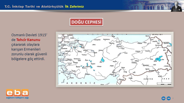 T.C. İnkılap Tarihi ve Atatürkçülük İlk Zaferimiz 4 DOĞU CEPHESİ Osmanlı Devleti 1915' de Tehcir Kanunu çıkararak olaylara karışan Ermenileri zorunlu