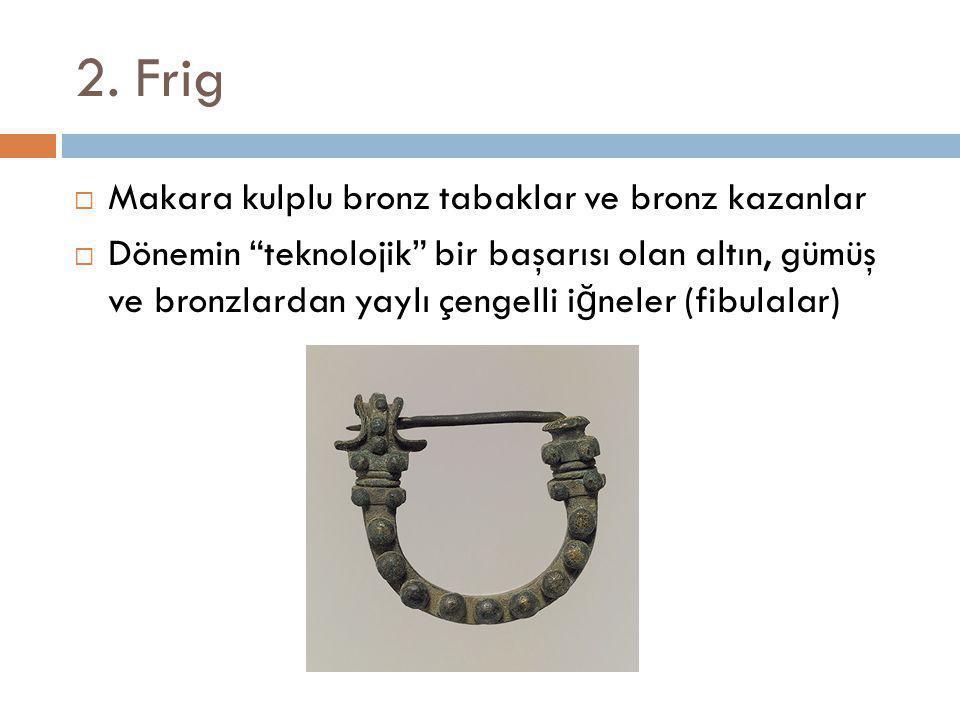 """2. Frig  Makara kulplu bronz tabaklar ve bronz kazanlar  Dönemin """"teknolojik"""" bir başarısı olan altın, gümüş ve bronzlardan yaylı çengelli i ğ neler"""
