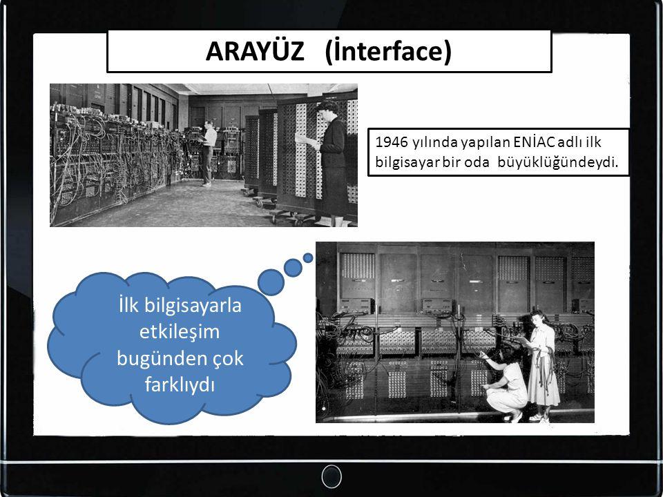 ARAYÜZ (İnterface) 1946 yılında yapılan ENİAC adlı ilk bilgisayar bir oda büyüklüğündeydi. İlk bilgisayarla etkileşim bugünden çok farklıydı
