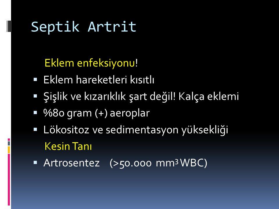 Septik Artrit Eklem enfeksiyonu!  Eklem hareketleri kısıtlı  Şişlik ve kızarıklık şart değil! Kalça eklemi  %80 gram (+) aeroplar  Lökositoz ve se