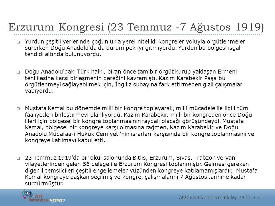 Erzurum Kongresi (23 Temmuz -7 Ağustos 1919)  Yurdun çeşitli yerlerinde çoğunlukla yerel nitelikli kongreler yoluyla örgütlenmeler sürerken Doğu Anadolu da da durum pek iyi gitmiyordu.