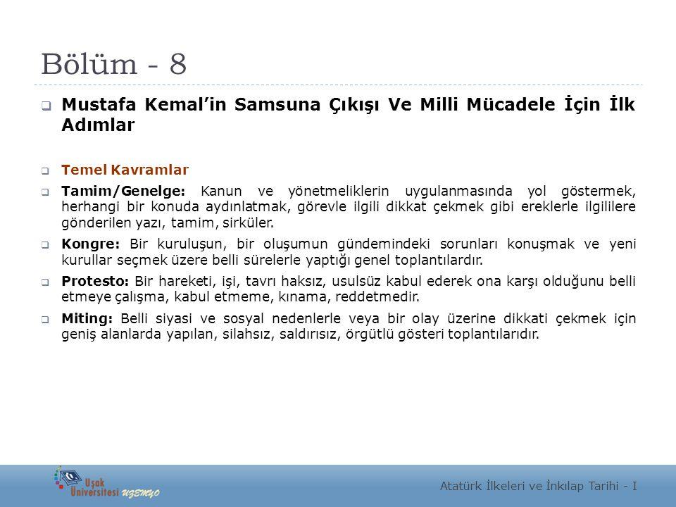 Bölüm - 8  Mustafa Kemal'in Samsuna Çıkışı Ve Milli Mücadele İçin İlk Adımlar  Temel Kavramlar  Tamim/Genelge: Kanun ve yönetmeliklerin uygulanmasında yol göstermek, herhangi bir konuda aydınlatmak, görevle ilgili dikkat çekmek gibi ereklerle ilgililere gönderilen yazı, tamim, sirküler.