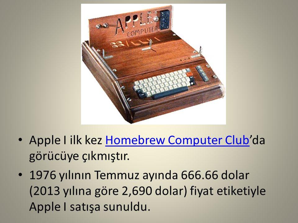 Apple I ilk kez Homebrew Computer Club'da görücüye çıkmıştır.Homebrew Computer Club 1976 yılının Temmuz ayında 666.66 dolar (2013 yılına göre 2,690 do