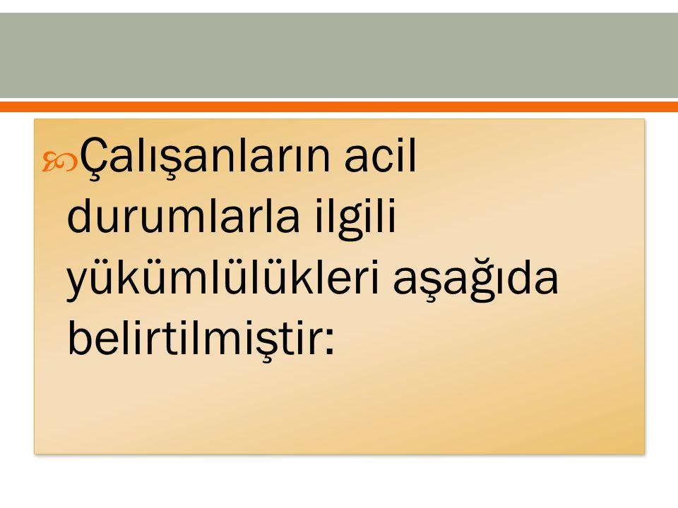  Çalışanların acil durumlarla ilgili yükümlülükleri aşağıda belirtilmiştir: