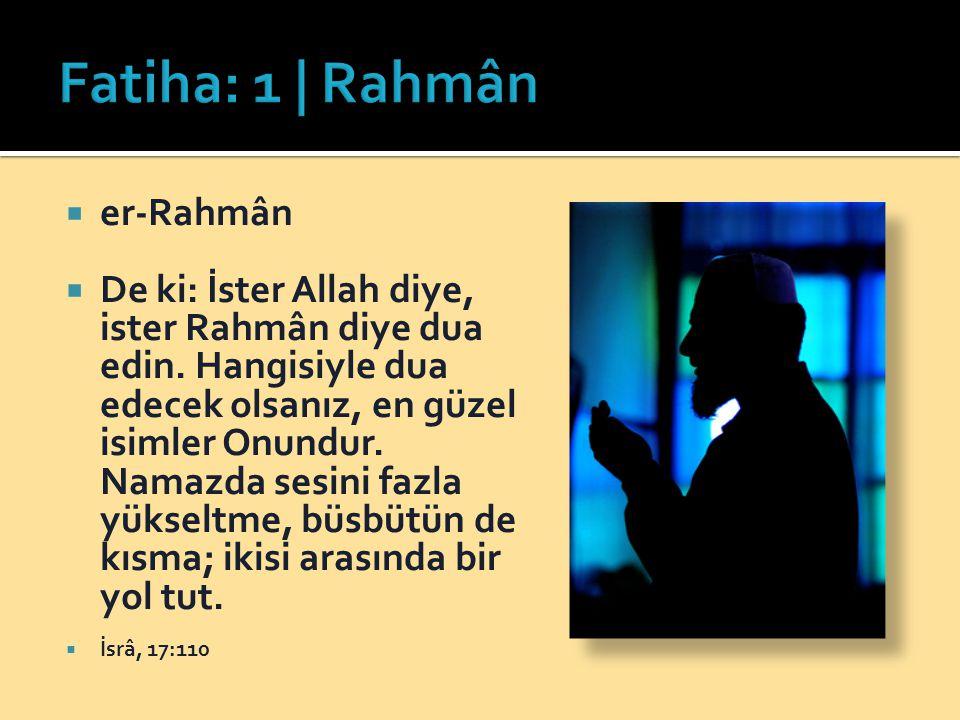 er-Rahmân  De ki: İster Allah diye, ister Rahmân diye dua edin. Hangisiyle dua edecek olsanız, en güzel isimler Onundur. Namazda sesini fazla yükse