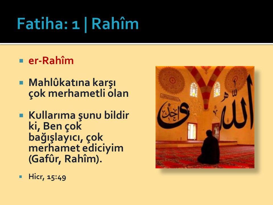  er-Rahîm  Mahlûkatına karşı çok merhametli olan  Kullarıma şunu bildir ki, Ben çok bağışlayıcı, çok merhamet ediciyim (Gafûr, Rahîm).