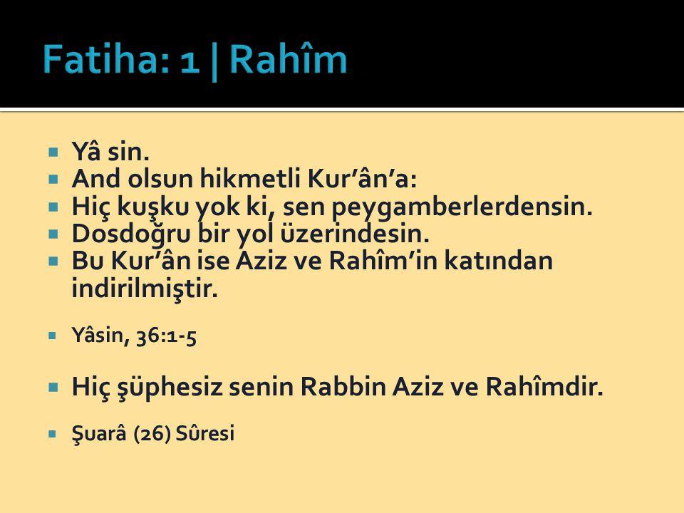  Yâ sin.  And olsun hikmetli Kur'ân'a:  Hiç kuşku yok ki, sen peygamberlerdensin.  Dosdoğru bir yol üzerindesin.  Bu Kur'ân ise Aziz ve Rahîm'in