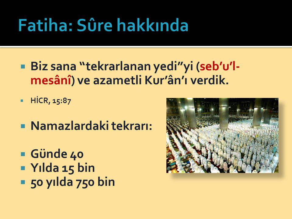 """ Biz sana """"tekrarlanan yedi""""yi (seb'u'l- mesânî) ve azametli Kur'ân'ı verdik.  HİCR, 15:87  Namazlardaki tekrarı:  Günde 40  Yılda 15 bin  50 yı"""
