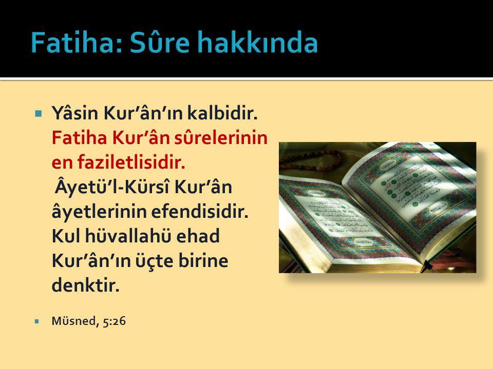  Yâsin Kur'ân'ın kalbidir. Fatiha Kur'ân sûrelerinin en faziletlisidir. Âyetü'l-Kürsî Kur'ân âyetlerinin efendisidir. Kul hüvallahü ehad Kur'ân'ın üç