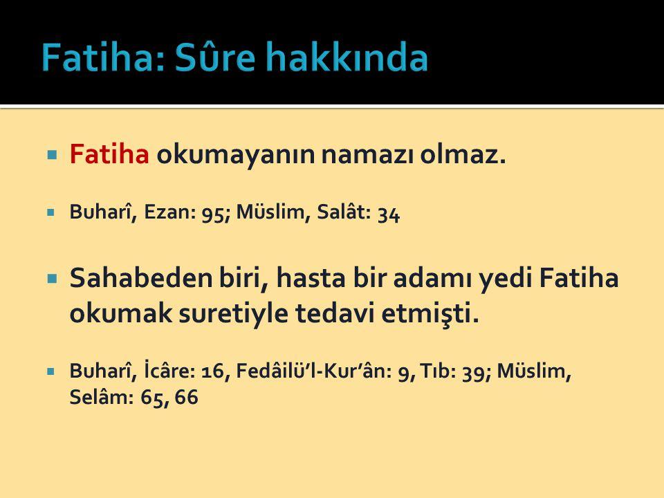  Fatiha okumayanın namazı olmaz.  Buharî, Ezan: 95; Müslim, Salât: 34  Sahabeden biri, hasta bir adamı yedi Fatiha okumak suretiyle tedavi etmişti.
