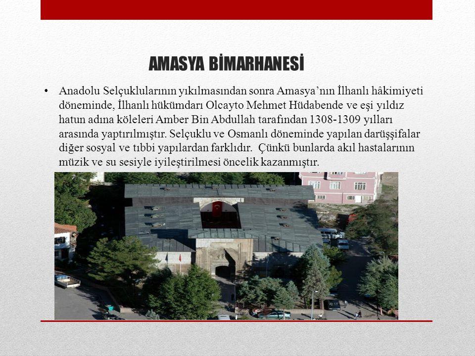 AMASYA BİMARHANESİ Anadolu Selçuklularının yıkılmasından sonra Amasya'nın İlhanlı hâkimiyeti döneminde, İlhanlı hükümdarı Olcayto Mehmet Hüdabende ve eşi yıldız hatun adına köleleri Amber Bin Abdullah tarafından 1308-1309 yılları arasında yaptırılmıştır.