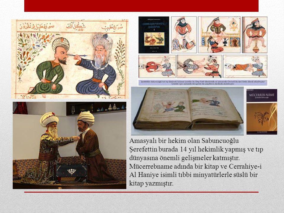 Amasyalı bir hekim olan Sabuncuoğlu Şerefettin burada 14 yıl hekimlik yapmış ve tıp dünyasına önemli gelişmeler katmıştır. Mücerrebname adında bir kit