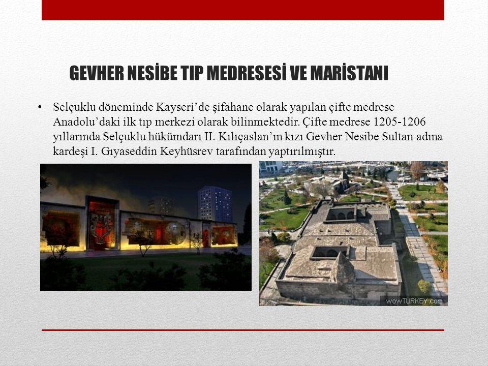 GEVHER NESİBE TIP MEDRESESİ VE MARİSTANI Selçuklu döneminde Kayseri'de şifahane olarak yapılan çifte medrese Anadolu'daki ilk tıp merkezi olarak bilinmektedir.
