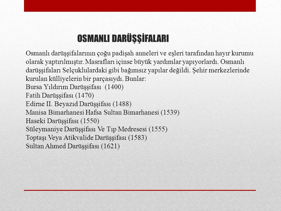 OSMANLI DARÜŞŞİFALARI Osmanlı darüşşifalarının çoğu padişah anneleri ve eşleri tarafından hayır kurumu olarak yaptırılmıştır.