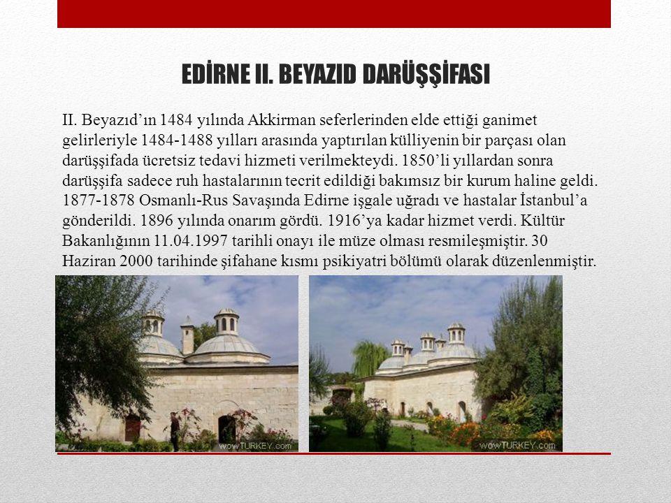 EDİRNE II. BEYAZID DARÜŞŞİFASI II. Beyazıd'ın 1484 yılında Akkirman seferlerinden elde ettiği ganimet gelirleriyle 1484-1488 yılları arasında yaptırıl