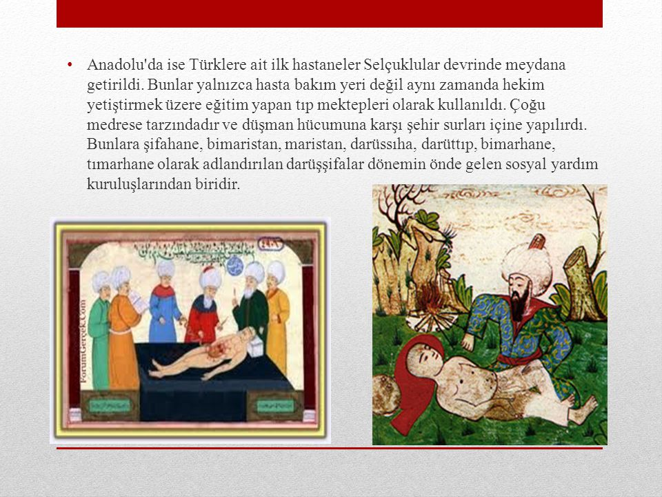 Anadolu'da ise Türklere ait ilk hastaneler Selçuklular devrinde meydana getirildi. Bunlar yalnızca hasta bakım yeri değil aynı zamanda hekim yetiştirm