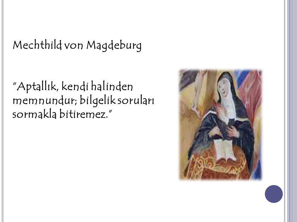 """Mechthild von Magdeburg """"Aptallık, kendi halinden memnundur; bilgelik soruları sormakla bitiremez."""""""