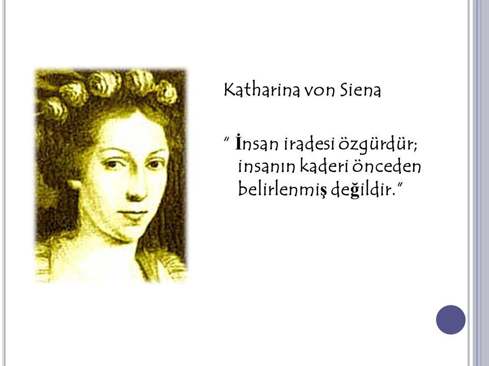 """Katharina von Siena """" İ nsan iradesi özgürdür; insanın kaderi önceden belirlenmi ş de ğ ildir."""""""