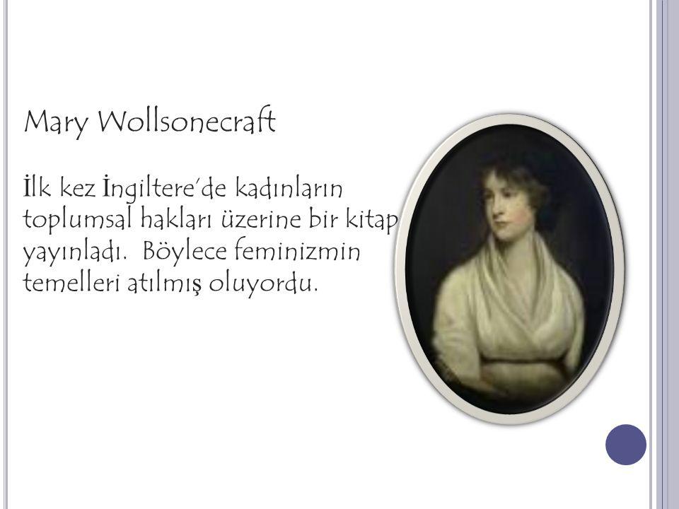 Mary Wollsonecraft İ lk kez İ ngiltere'de kadınların toplumsal hakları üzerine bir kitap yayınladı. Böylece feminizmin temelleri atılmı ş oluyordu.
