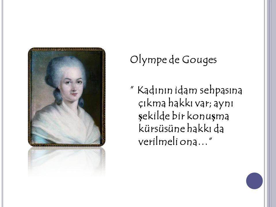 """Olympe de Gouges """" Kadının idam sehpasına çıkma hakkı var; aynı ş ekilde bir konu ş ma kürsüsüne hakkı da verilmeli ona…"""""""