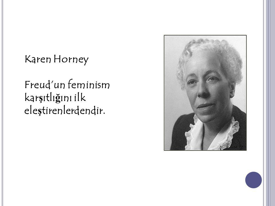 Karen Horney Freud'un feminism kar ş ıtlı ğ ını ilk ele ş tirenlerdendir.