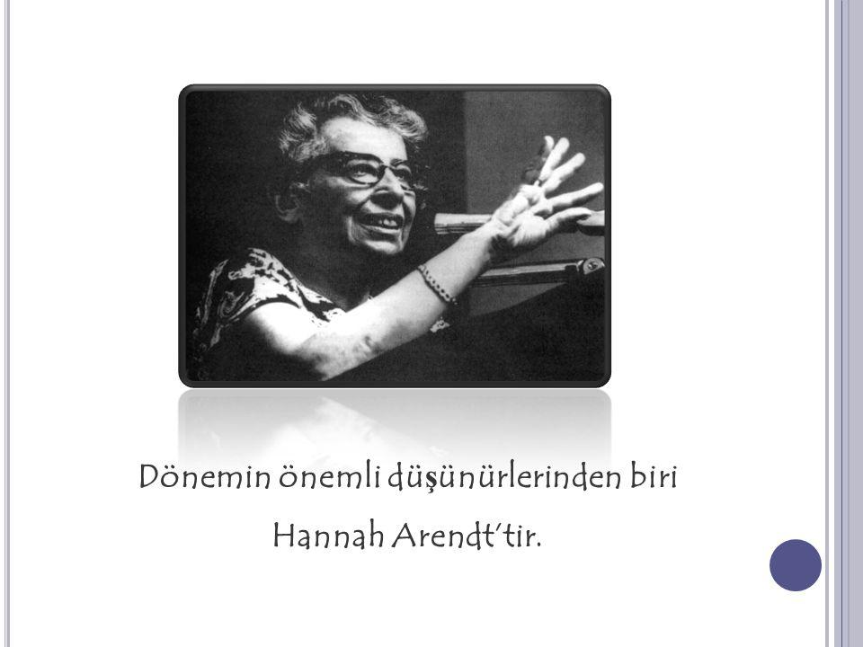 Dönemin önemli dü ş ünürlerinden biri Hannah Arendt'tir.