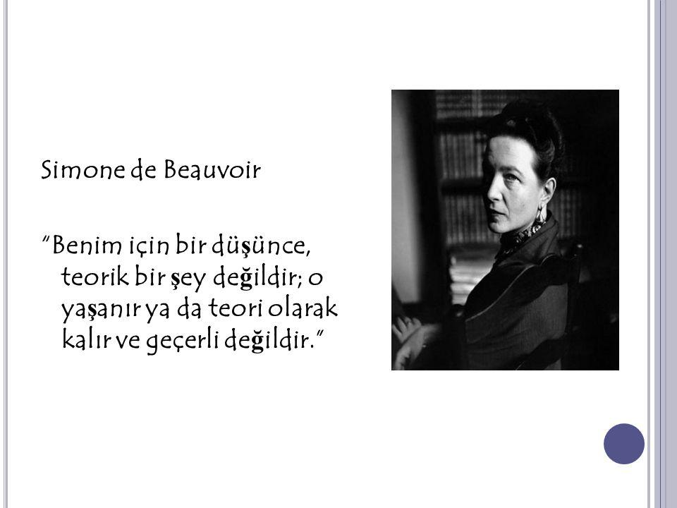 """Simone de Beauvoir """"Benim için bir dü ş ünce, teorik bir ş ey de ğ ildir; o ya ş anır ya da teori olarak kalır ve geçerli de ğ ildir."""""""