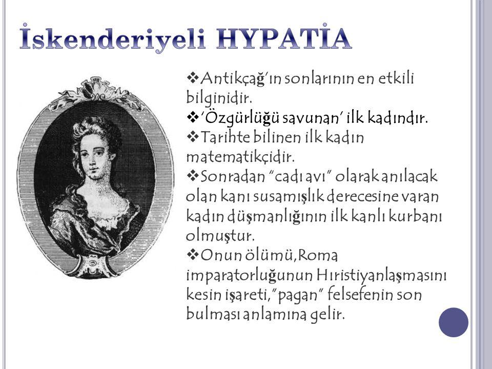 """ Antikça ğ 'ın sonlarının en etkili bilginidir.  'Özgürlü ğ ü savunan' ilk kadındır.  Tarihte bilinen ilk kadın matematikçidir.  Sonradan """"cadı av"""