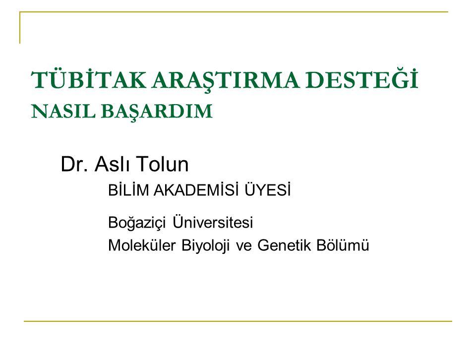 TÜBİTAK ARAŞTIRMA DESTEĞİ NASIL BAŞARDIM Dr. Aslı Tolun BİLİM AKADEMİSİ ÜYESİ Boğaziçi Üniversitesi Moleküler Biyoloji ve Genetik Bölümü