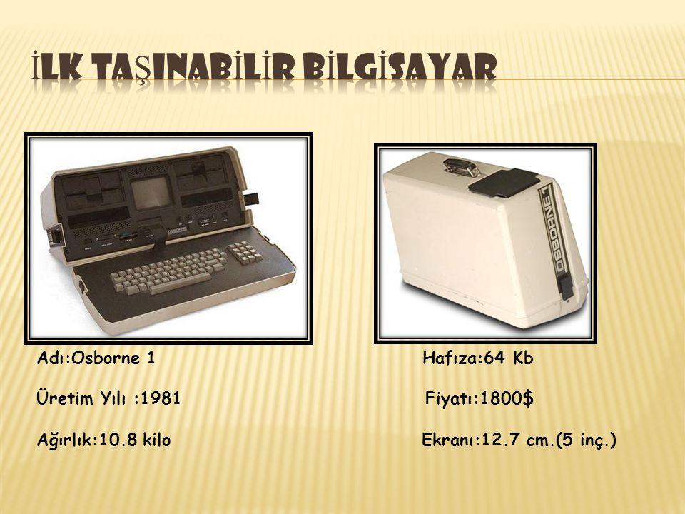 Adı:Osborne 1 Hafıza:64 Kb Üretim Yılı :1981 Fiyatı:1800$ Ağırlık:10.8 kilo Ekranı:12.7 cm.(5 inç.)