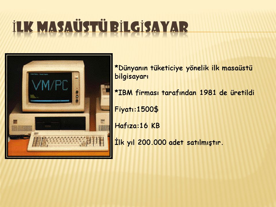 *Dünyanın tüketiciye yönelik ilk masaüstü bilgisayarı *IBM firması tarafından 1981 de üretildi Fiyatı:1500$ Hafıza:16 KB İlk yıl 200.000 adet satılmış