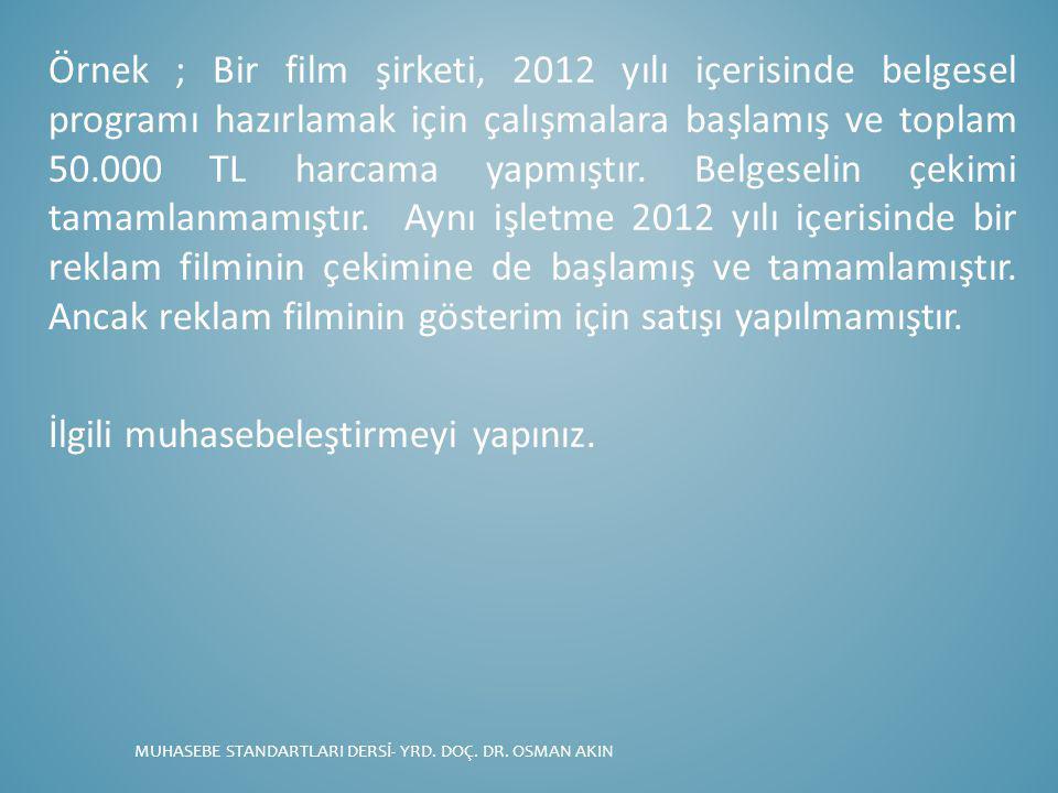 Örnek ; Bir film şirketi, 2012 yılı içerisinde belgesel programı hazırlamak için çalışmalara başlamış ve toplam 50.000 TL harcama yapmıştır. Belgeseli