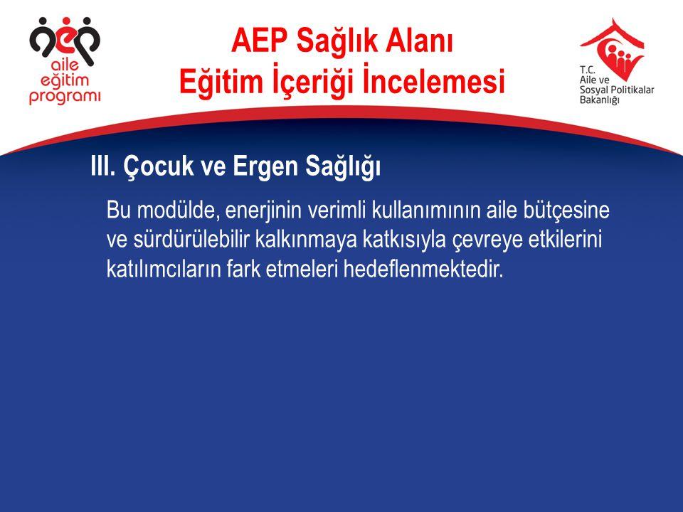 III. Çocuk ve Ergen Sağlığı AEP Sağlık Alanı Eğitim İçeriği İncelemesi Bu modülde, enerjinin verimli kullanımının aile bütçesine ve sürdürülebilir kal