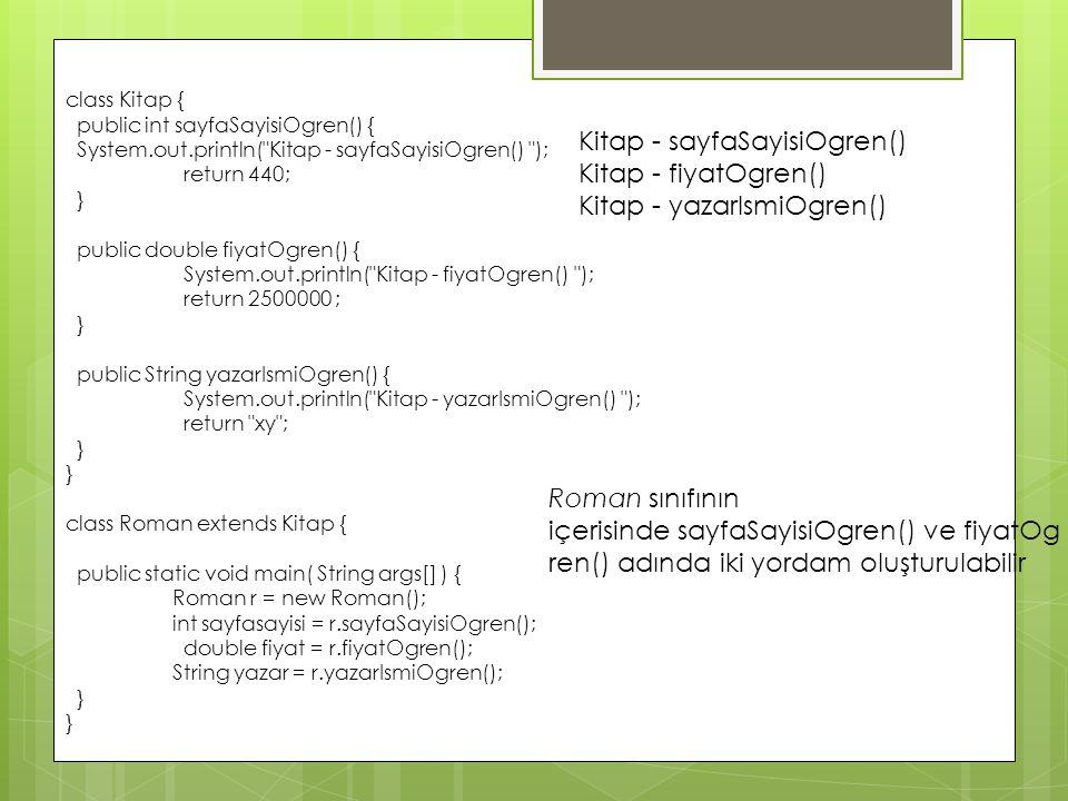 class Kitap { public int sayfaSayisiOgren() { System.out.println( Kitap - sayfaSayisiOgren() ); return 440; } public double fiyatOgren() { System.out.println( Kitap - fiyatOgren() ); return 2500000 ; } public String yazarIsmiOgren() { System.out.println( Kitap - yazarIsmiOgren() ); return xy ; } class Roman extends Kitap { public static void main( String args[] ) { Roman r = new Roman(); int sayfasayisi = r.sayfaSayisiOgren(); double fiyat = r.fiyatOgren(); String yazar = r.yazarIsmiOgren(); } Kitap - sayfaSayisiOgren() Kitap - fiyatOgren() Kitap - yazarIsmiOgren() Roman sınıfının içerisinde sayfaSayisiOgren() ve fiyatOg ren() adında iki yordam oluşturulabilir