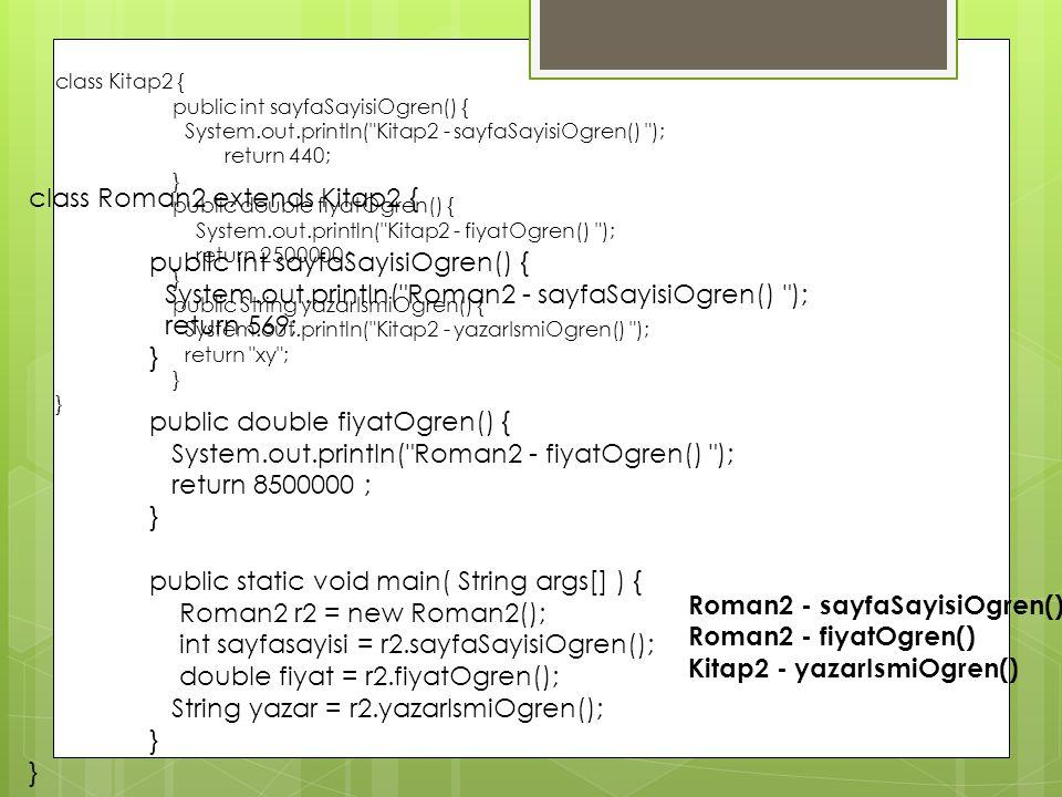 class Kitap2 { public int sayfaSayisiOgren() { System.out.println( Kitap2 - sayfaSayisiOgren() ); return 440; } public double fiyatOgren() { System.out.println( Kitap2 - fiyatOgren() ); return 2500000 ; } public String yazarIsmiOgren() { System.out.println( Kitap2 - yazarIsmiOgren() ); return xy ; } class Roman2 extends Kitap2 { public int sayfaSayisiOgren() { System.out.println( Roman2 - sayfaSayisiOgren() ); return 569; } public double fiyatOgren() { System.out.println( Roman2 - fiyatOgren() ); return 8500000 ; } public static void main( String args[] ) { Roman2 r2 = new Roman2(); int sayfasayisi = r2.sayfaSayisiOgren(); double fiyat = r2.fiyatOgren(); String yazar = r2.yazarIsmiOgren(); } Roman2 - sayfaSayisiOgren() Roman2 - fiyatOgren() Kitap2 - yazarIsmiOgren()