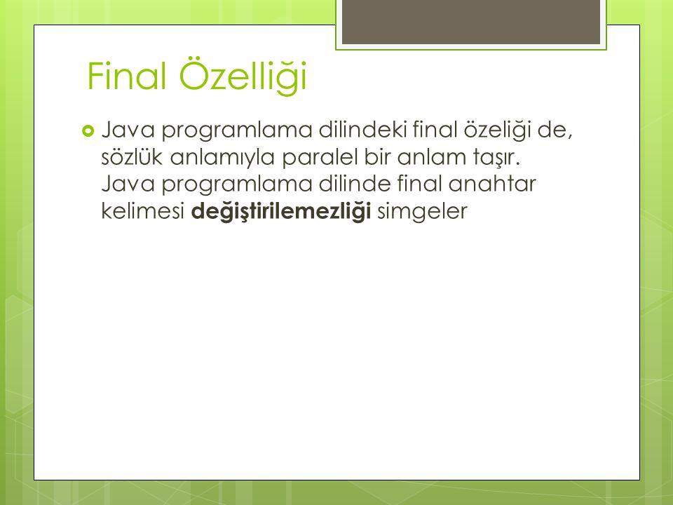 Final Özelliği  Java programlama dilindeki final özeliği de, sözlük anlamıyla paralel bir anlam taşır.