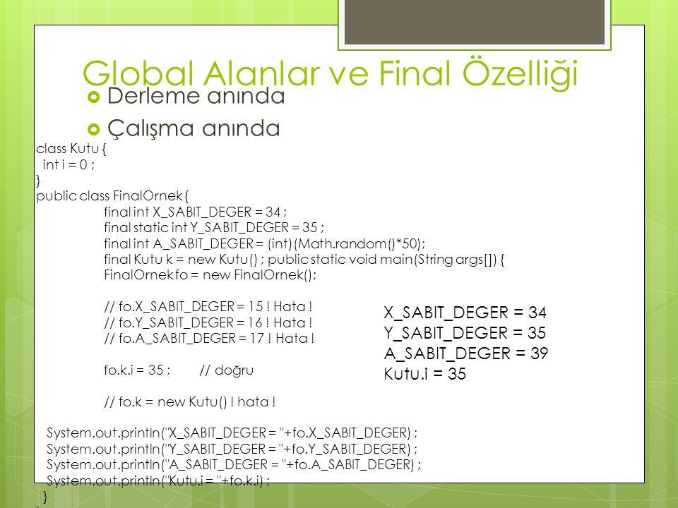 Global Alanlar ve Final Özelliği  Derleme anında  Çalışma anında class Kutu { int i = 0 ; } public class FinalOrnek { final int X_SABIT_DEGER = 34 ; final static int Y_SABIT_DEGER = 35 ; final int A_SABIT_DEGER = (int)(Math.random()*50); final Kutu k = new Kutu() ; public static void main(String args[]) { FinalOrnek fo = new FinalOrnek(); // fo.X_SABIT_DEGER = 15 .