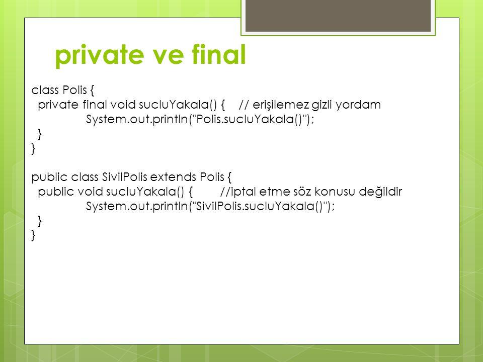private ve final class Polis { private final void sucluYakala() { // erişilemez gizli yordam System.out.println( Polis.sucluYakala() ); } public class SivilPolis extends Polis { public void sucluYakala() { //iptal etme söz konusu değildir System.out.println( SivilPolis.sucluYakala() ); }