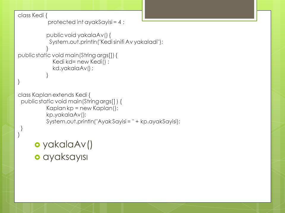  yakalaAv()  ayaksayısı class Kedi { protected int ayakSayisi = 4 ; public void yakalaAv() { System.out.println( Kedi sinifi Av yakaladi ); } public static void main(String args[]) { Kedi kd= new Kedi() ; kd.yakalaAv() ; } class Kaplan extends Kedi { public static void main(String args[] ) { Kaplan kp = new Kaplan(); kp.yakalaAv(); System.out.println( Ayak Sayisi = + kp.ayakSayisi); }