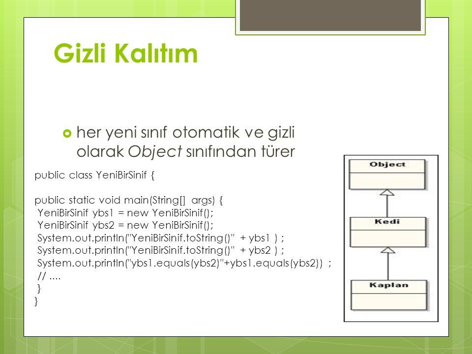 Gizli Kalıtım  her yeni sınıf otomatik ve gizli olarak Object sınıfından türer public class YeniBirSinif { public static void main(String[] args) { YeniBirSinif ybs1 = new YeniBirSinif(); YeniBirSinif ybs2 = new YeniBirSinif(); System.out.println( YeniBirSinif.toString() + ybs1 ) ; System.out.println( YeniBirSinif.toString() + ybs2 ) ; System.out.println( ybs1.equals(ybs2) +ybs1.equals(ybs2)) ; //....