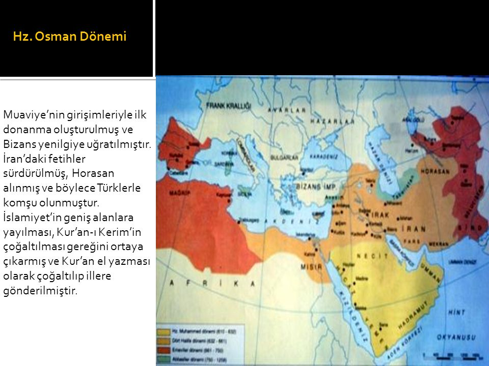 Hz. Osman Dönemi Muaviye'nin girişimleriyle ilk donanma oluşturulmuş ve Bizans yenilgiye uğratılmıştır. İran'daki fetihler sürdürülmüş, Horasan alınmı