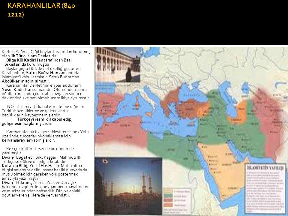 KARAHANLILAR (840- 1212) Karluk, Yağma, Çiğil boyları tarafından kurulmuş olan ilk Türk-İslam Devletidir. Bilge Kül Kadir Han tarafından Batı Türkista