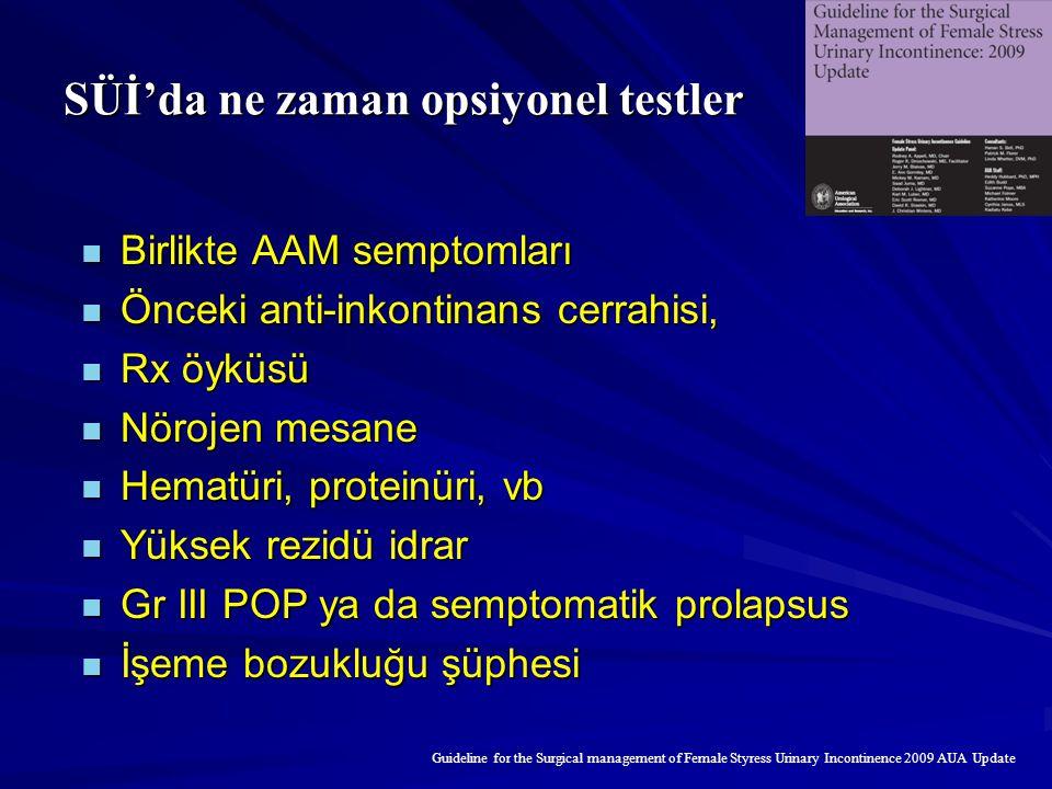 SÜİ'da ne zaman opsiyonel testler Birlikte AAM semptomları Birlikte AAM semptomları Önceki anti-inkontinans cerrahisi, Önceki anti-inkontinans cerrahisi, Rx öyküsü Rx öyküsü Nörojen mesane Nörojen mesane Hematüri, proteinüri, vb Hematüri, proteinüri, vb Yüksek rezidü idrar Yüksek rezidü idrar Gr III POP ya da semptomatik prolapsus Gr III POP ya da semptomatik prolapsus İşeme bozukluğu şüphesi İşeme bozukluğu şüphesi Guideline for the Surgical management of Female Styress Urinary Incontinence 2009 AUA Update