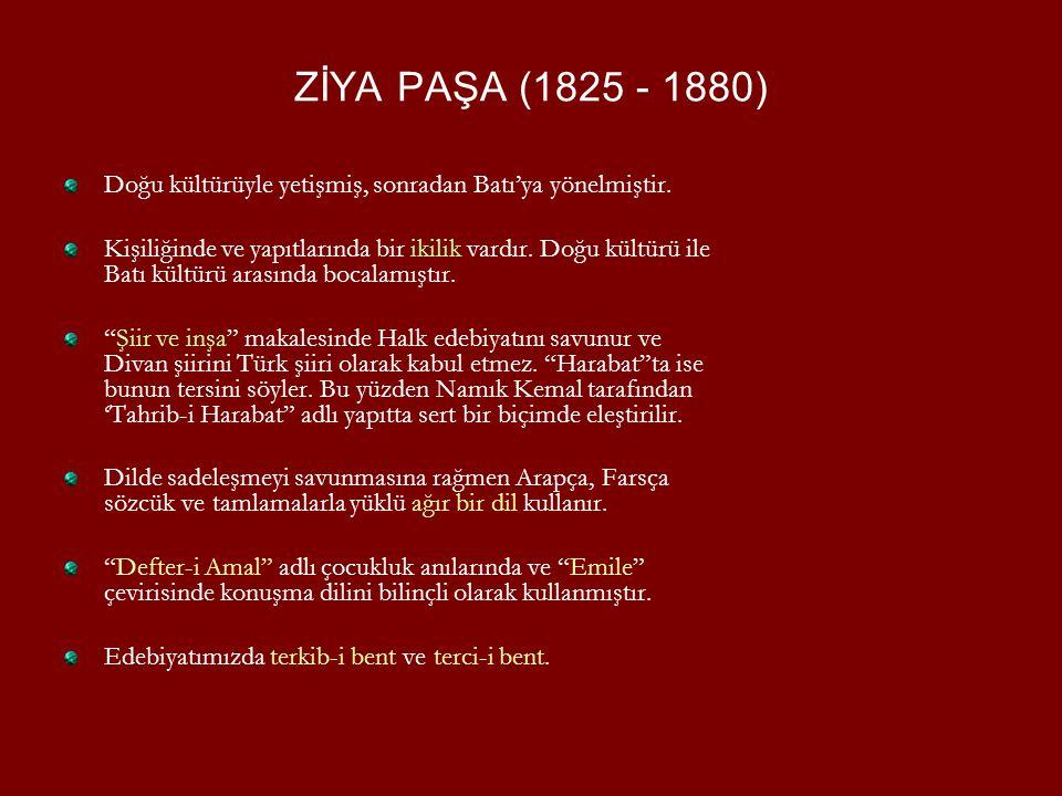 ZİYA PAŞA (1825 - 1880) Doğu kültürüyle yetişmiş, sonradan Batı'ya yönelmiştir. Kişiliğinde ve yapıtlarında bir ikilik vardır. Doğu kültürü ile Batı k