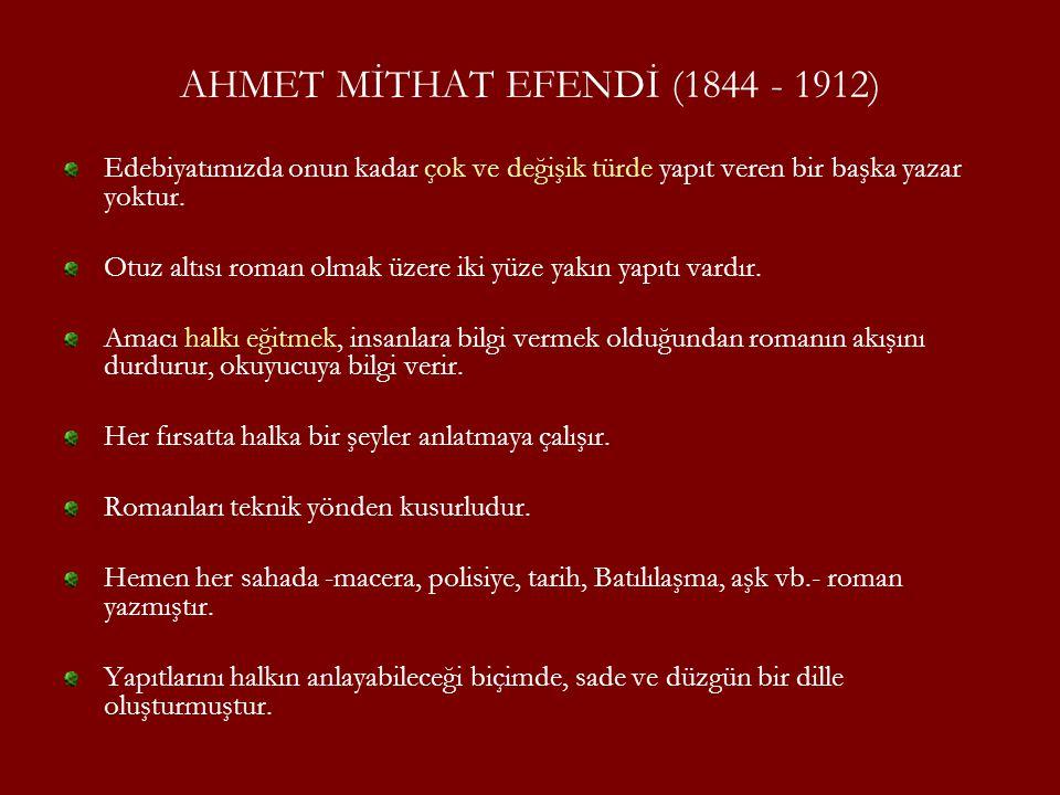 AHMET MİTHAT EFENDİ (1844 - 1912) Edebiyatımızda onun kadar çok ve değişik türde yapıt veren bir başka yazar yoktur. Otuz altısı roman olmak üzere iki