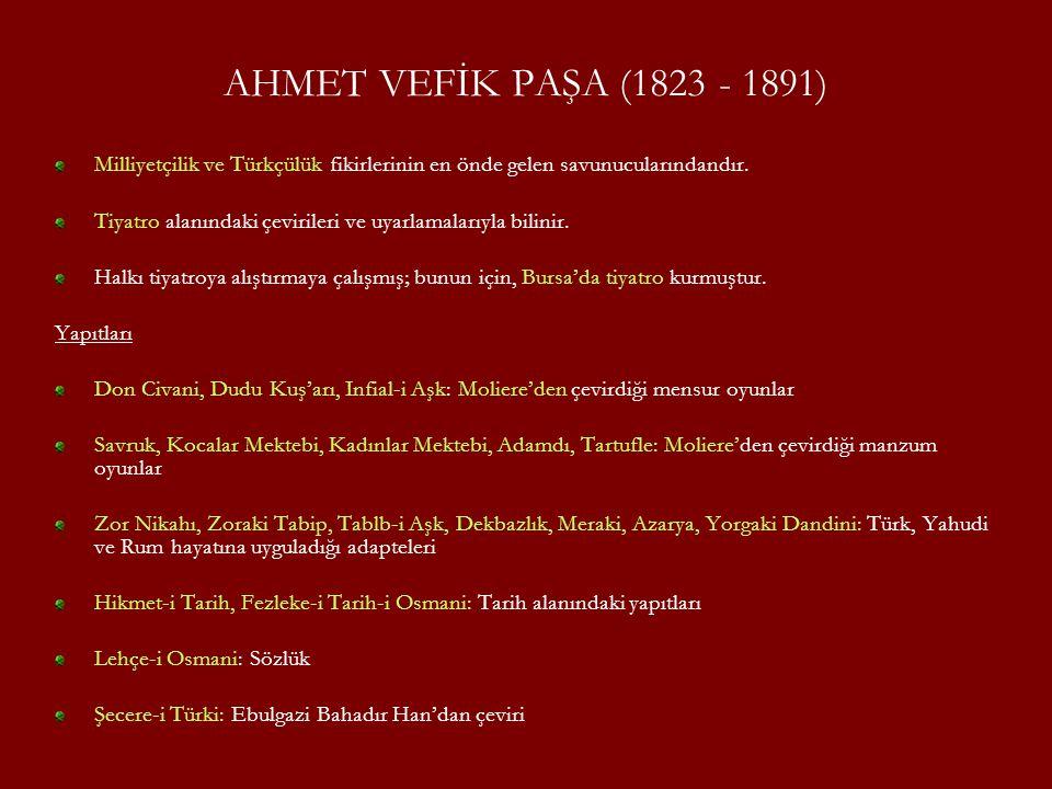 AHMET VEFİK PAŞA (1823 - 1891) Milliyetçilik ve Türkçülük fikirlerinin en önde gelen savunucularındandır. Tiyatro alanındaki çevirileri ve uyarlamalar