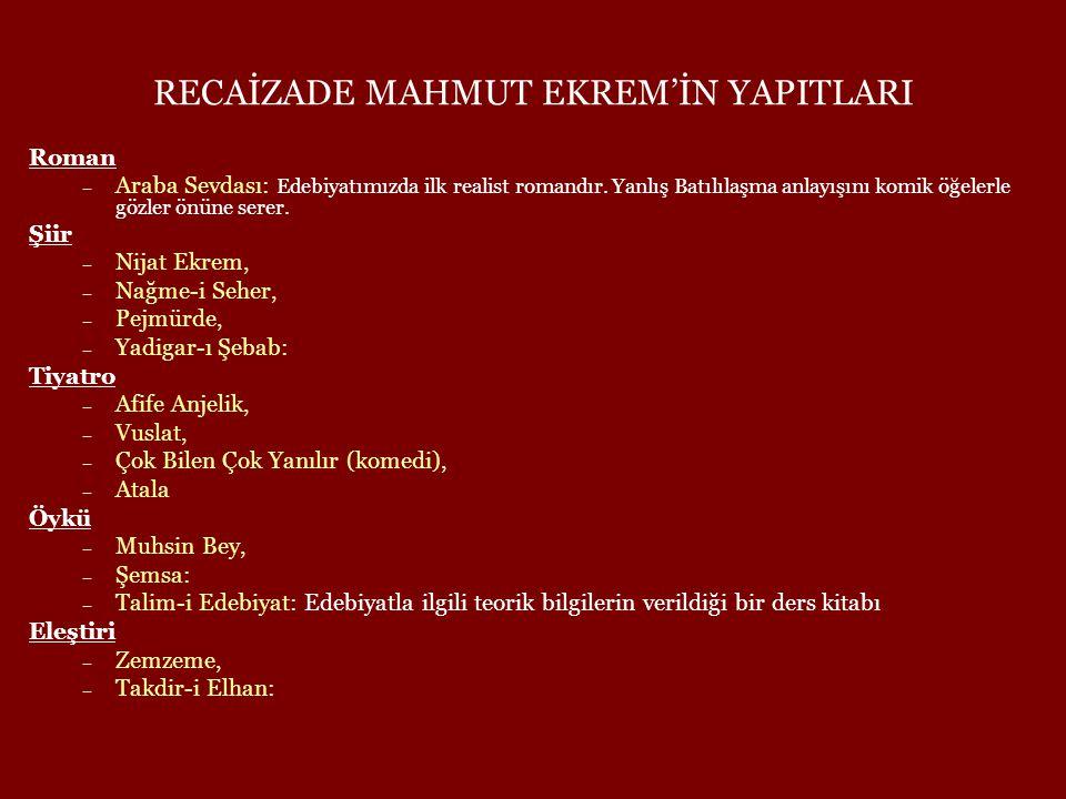 RECAİZADE MAHMUT EKREM'İN YAPITLARI Roman – Araba Sevdası: Edebiyatımızda ilk realist romandır. Yanlış Batılılaşma anlayışını komik öğelerle gözler ön